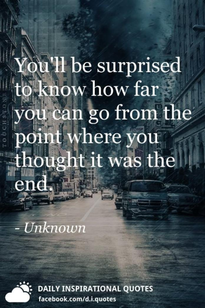You'll be surprised to know how far you can go from the point where you thought it was the end. - Unknown