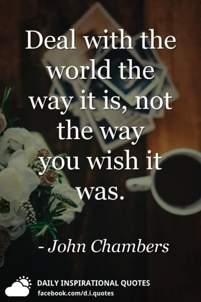 Deal with the world the way it is, not the way you wish it was. - John Chambers
