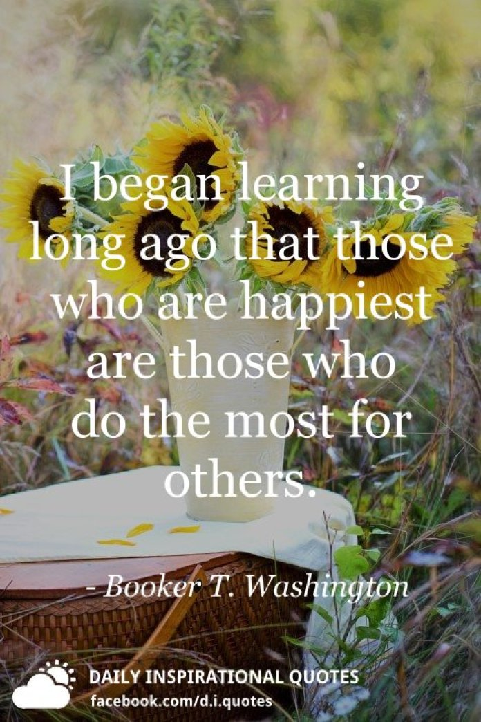 I began learning long ago that those who are happiest are those who do the most for others. - Booker T. Washington