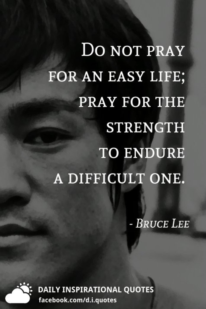 Do not pray for an easy life; pray for the strength to endure a difficult one. - Bruce Lee