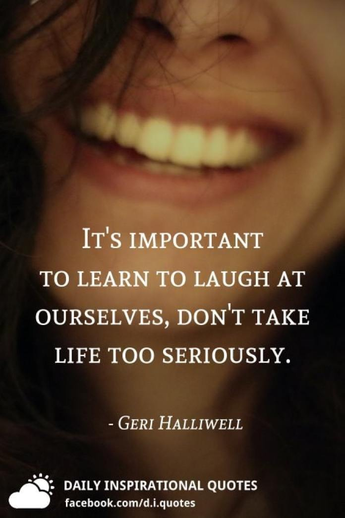 It's important to learn to laugh at ourselves, don't take life too seriously. - Geri Halliwell