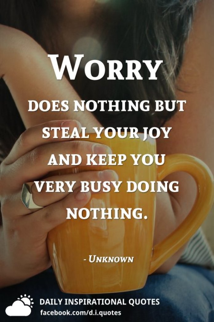 Worry does nothing but steal your joy and keep you very busy doing nothing. - Unknown