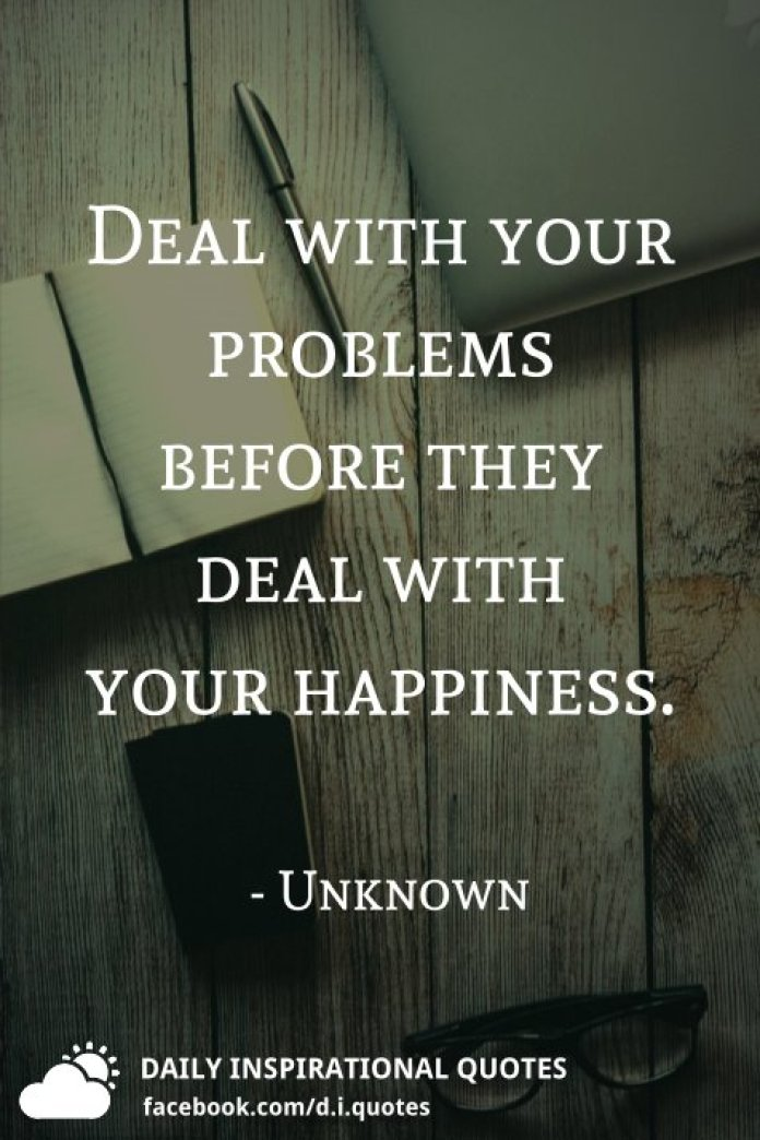 Deal with your problems before they deal with your happiness. - Unknown