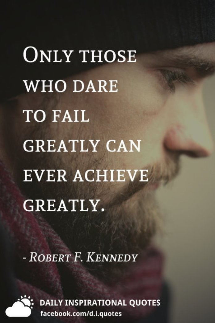 Only those who dare to fail greatly can ever achieve greatly. - Robert F. Kennedy