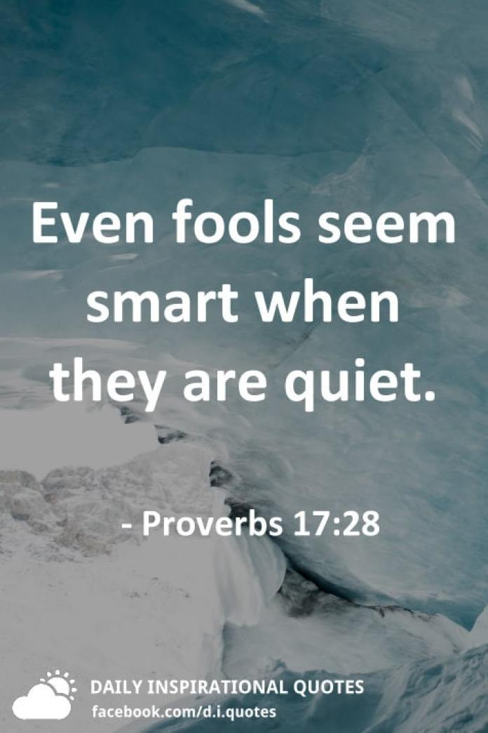 Even fools seem smart when they are quiet. - Proverbs 17:28