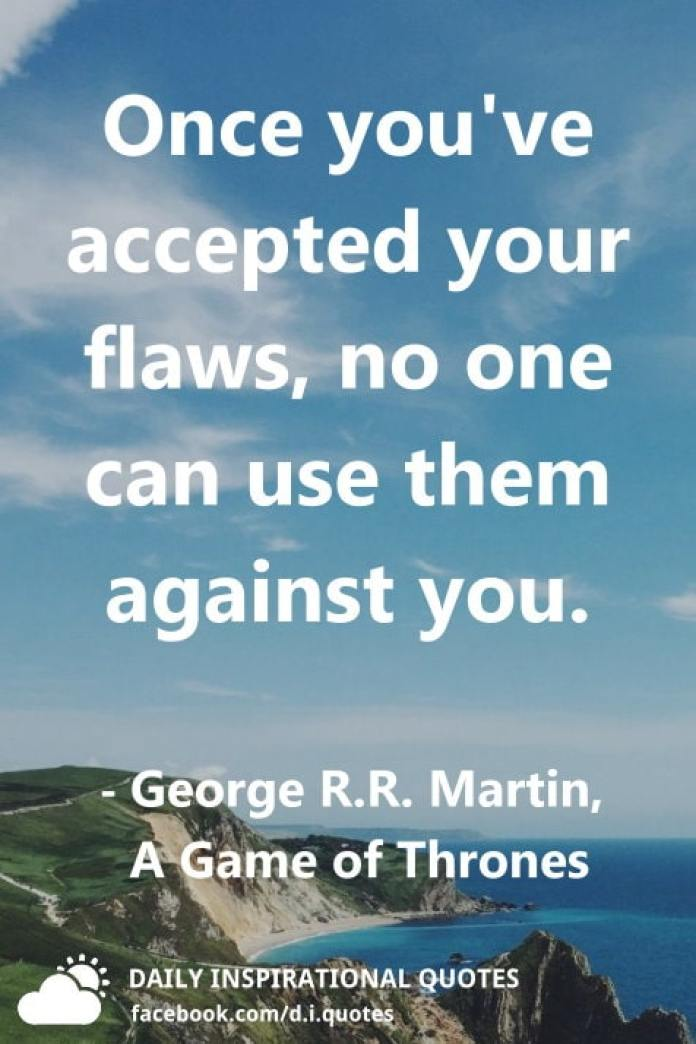 Once you've accepted your flaws, no one can use them against you. ― George R.R. Martin, A Game of Thrones