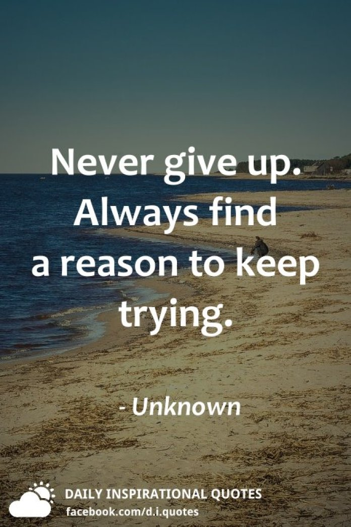 Never give up. Always find a reason to keep trying. - Unknown