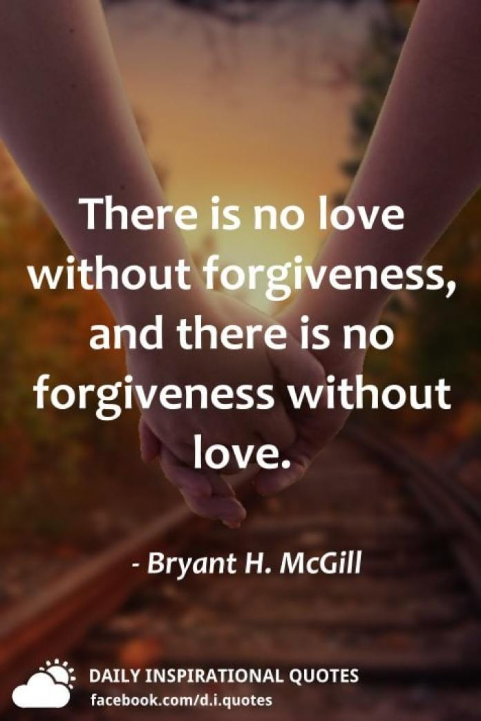 There is no love without forgiveness, and there is no forgiveness without love. - Bryant H. McGill