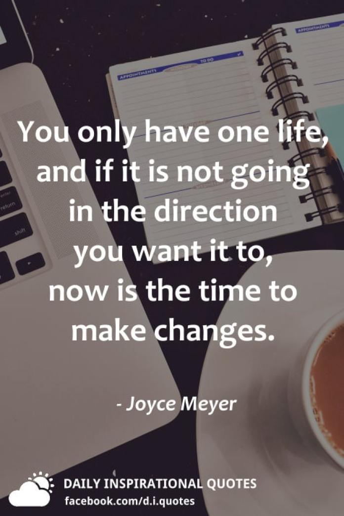 You only have one life, and if it is not going in the direction you want it to, now is the time to make changes. - Joyce Meyer