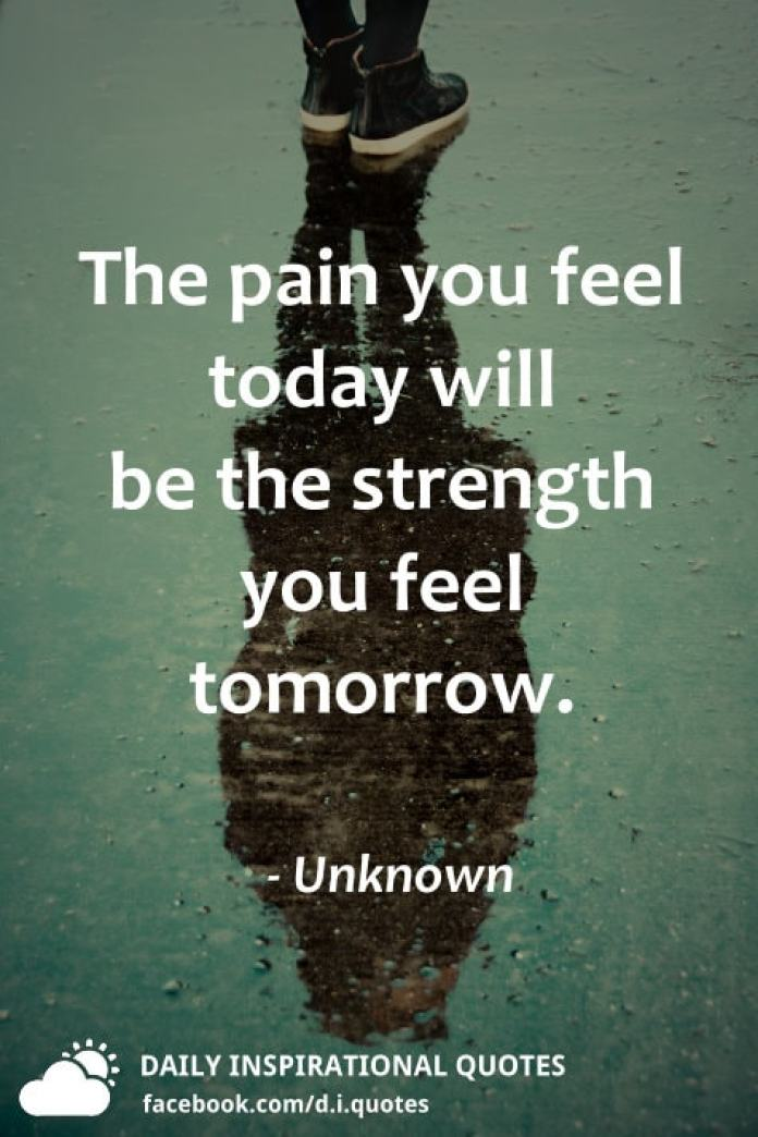 The pain you feel today will be the strength you feel tomorrow. - Unknown