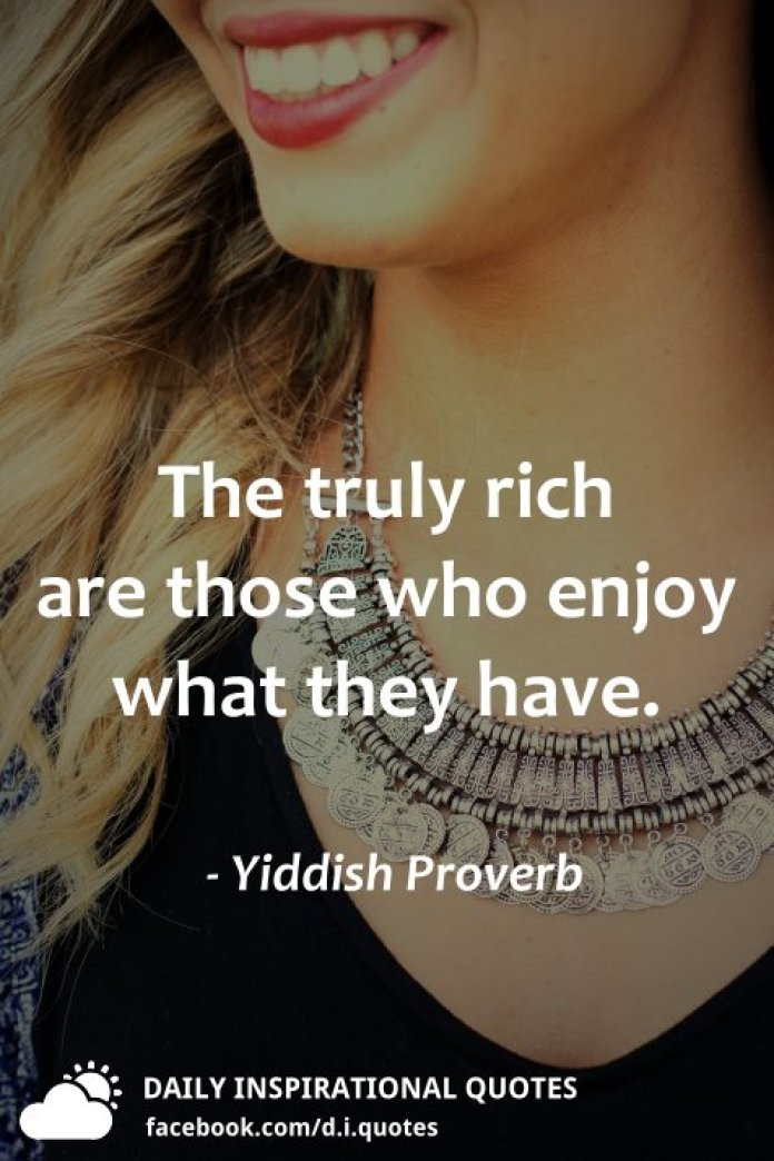 The truly rich are those who enjoy what they have. - Yiddish Proverb