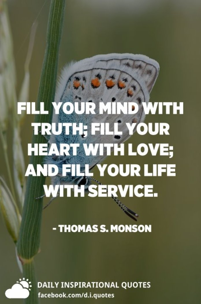 Fill your mind with truth; fill your heart with love; and fill your life with service. - Thomas S. Monson