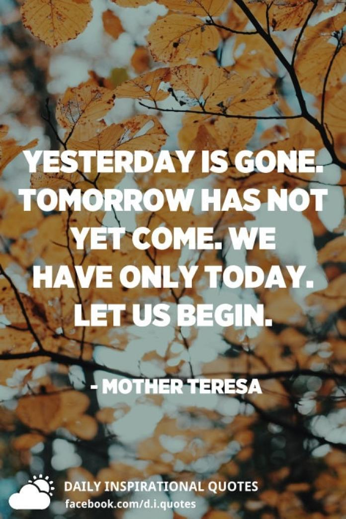 Yesterday is gone. Tomorrow has not yet come. We have only today. Let us begin. - Mother Teresa