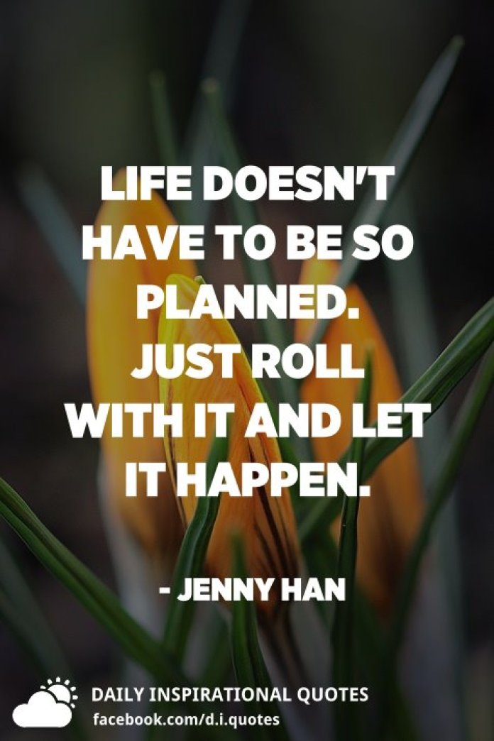 Life doesn't have to be so planned. Just roll with it and let it happen. - Jenny Han