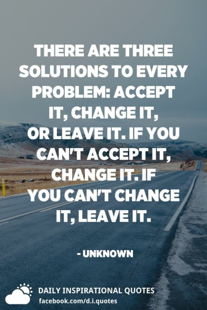 There are three solutions to every problem: accept it, change it, or leave it. If you can't accept it, change it. If you can't change it, leave it. - Unknown