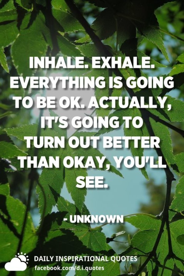 Inhale. Exhale. Everything is going to be ok. Actually, it's going to turn out better than okay, you'll see. - Unknown