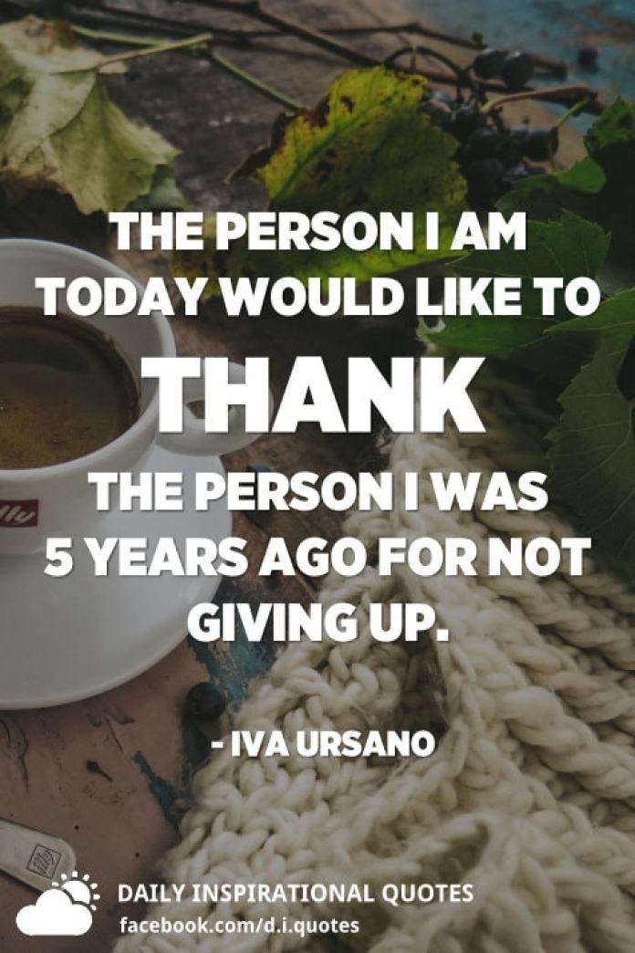 The person I am today would like to thank the person I was 5 years ago for not giving up. - Iva Ursano