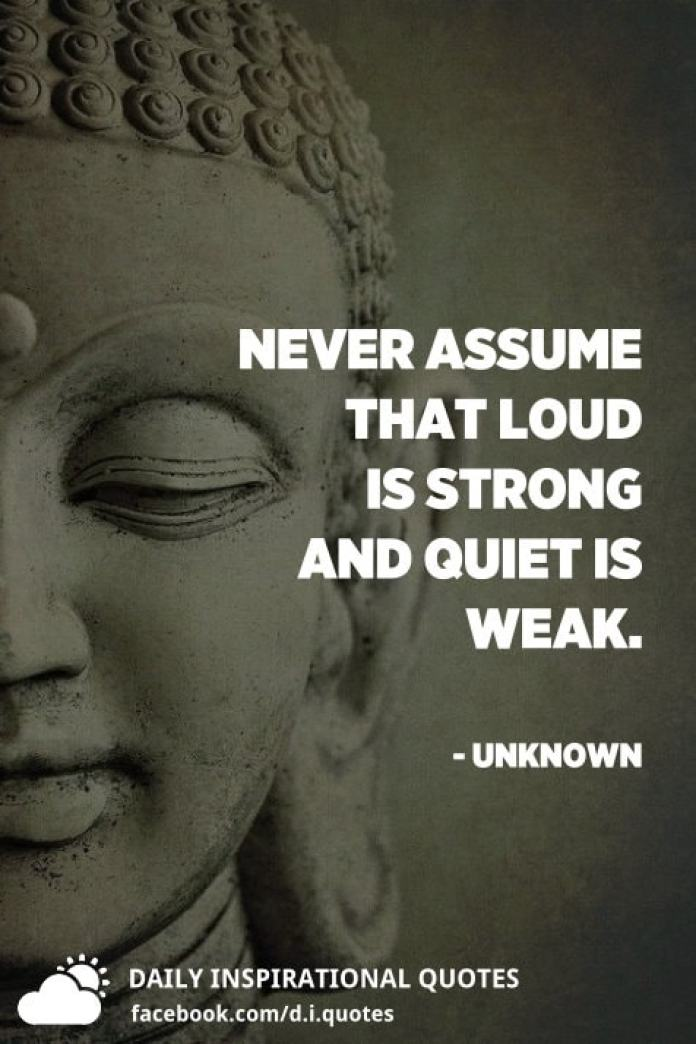 Never assume that loud is strong and quiet is weak. - Unknown