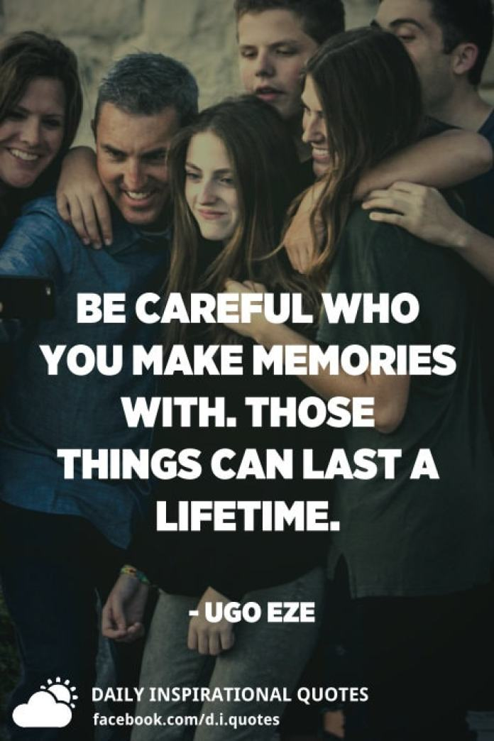 Be careful who you make memories with. Those things can last a lifetime. - Ugo Eze