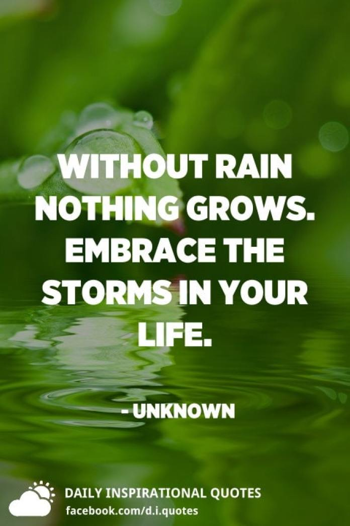 Without rain nothing grows. Embrace the storms in your life. - Unknown