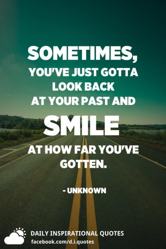 Sometimes, you've just gotta look back at your past and smile at how far you've gotten. - Unknown