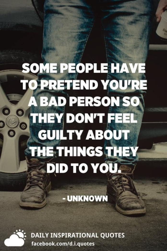 Some people have to pretend you're a bad person so they don't feel guilty about the things they did to you. - Unknown