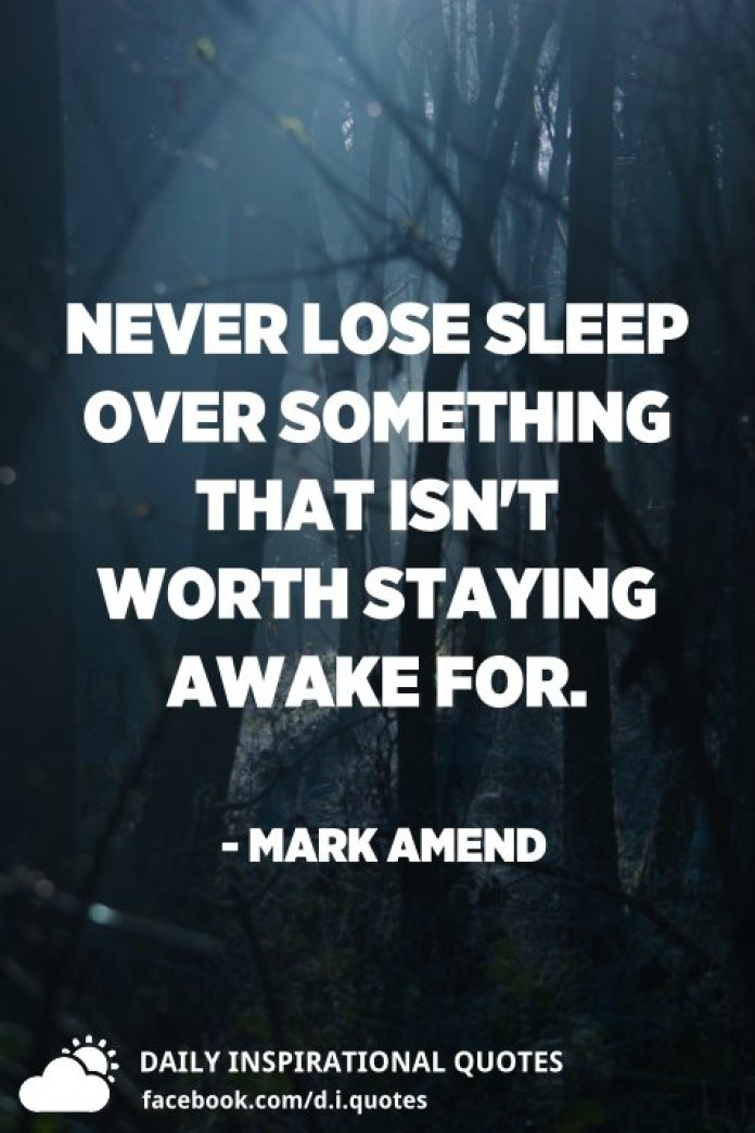 Never lose sleep over something that isn't worth staying awake for. - Mark Amend