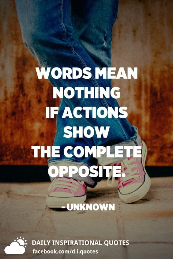 Words mean nothing if actions show the complete opposite. - Unknown