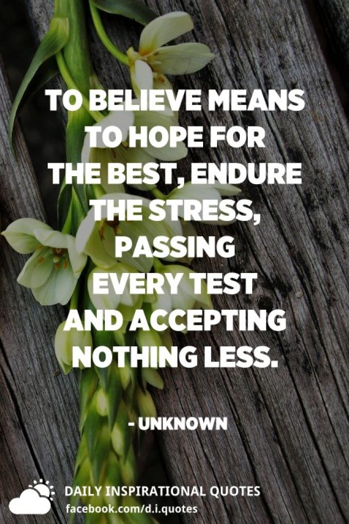 To believe means to hope for the best, endure the stress, passing every test and accepting nothing less. - Unknown