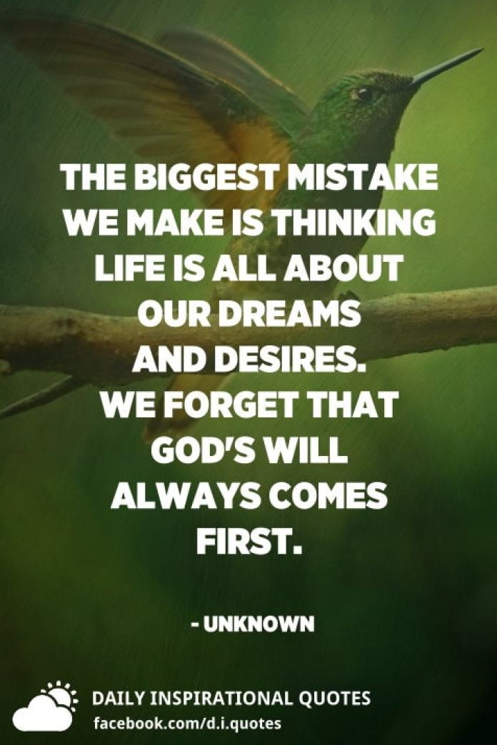 The biggest mistake we make is thinking life is all about our dreams and desires. We forget that God's Will always comes first. - Unknown