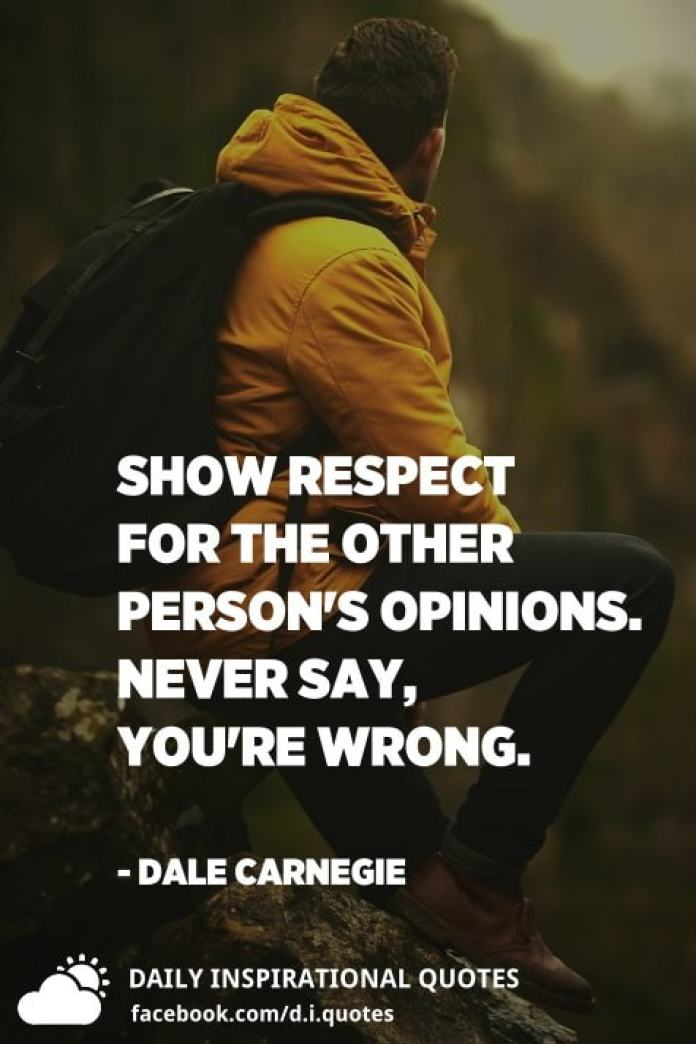 Show respect for the other person's opinions. Never say, You're wrong. - Dale Carnegie