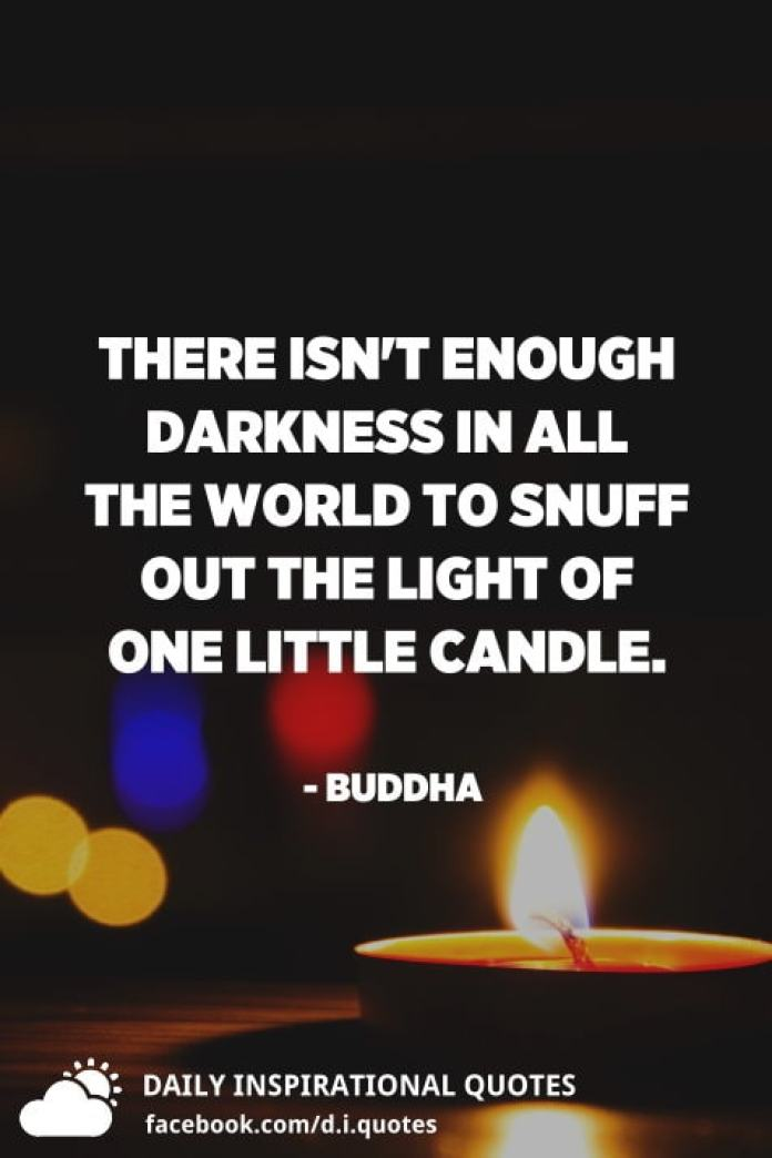 There isn't enough darkness in all the world to snuff out the light of one little candle. - Buddha