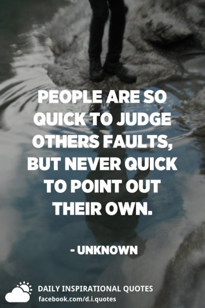 People are so quick to judge others faults, but never quick to point out their own. - Unknown