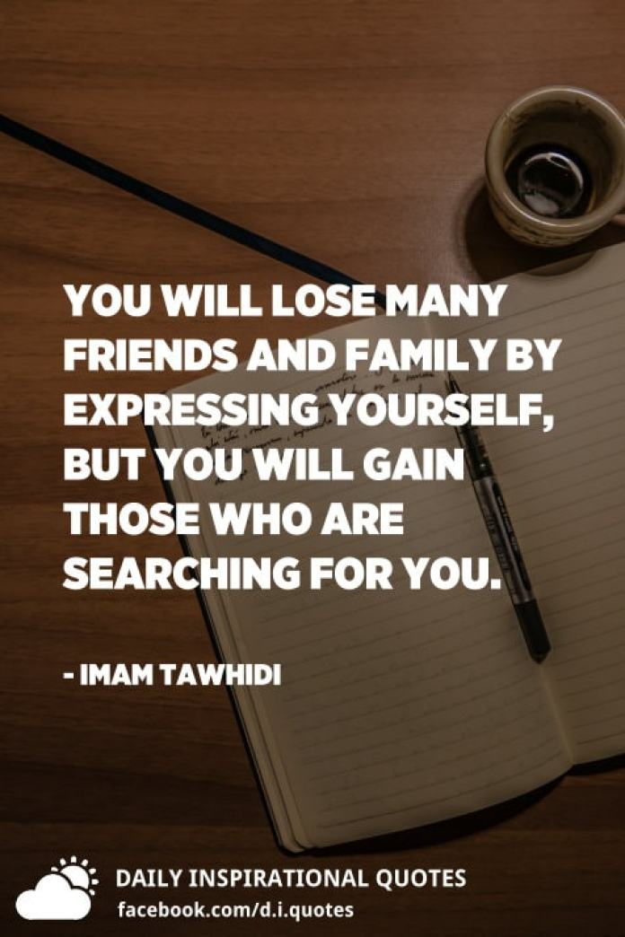 You will lose many friends and family by expressing yourself, but you will gain those who are searching for you. - Imam Tawhidi