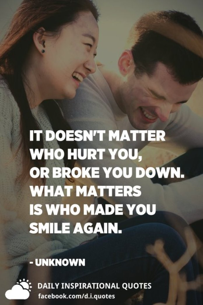 It doesn't matter who hurt you, or broke you down. What matters is who made you smile again. - Unknown