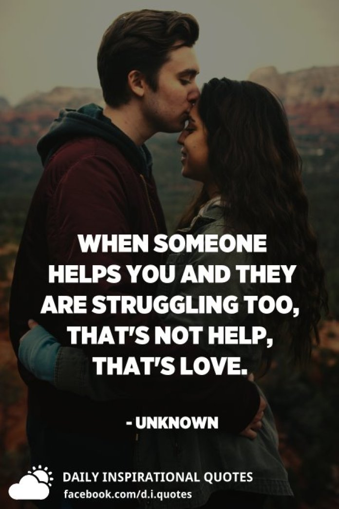 When someone helps you and they are struggling too, that's not help, that's love. - Unknown