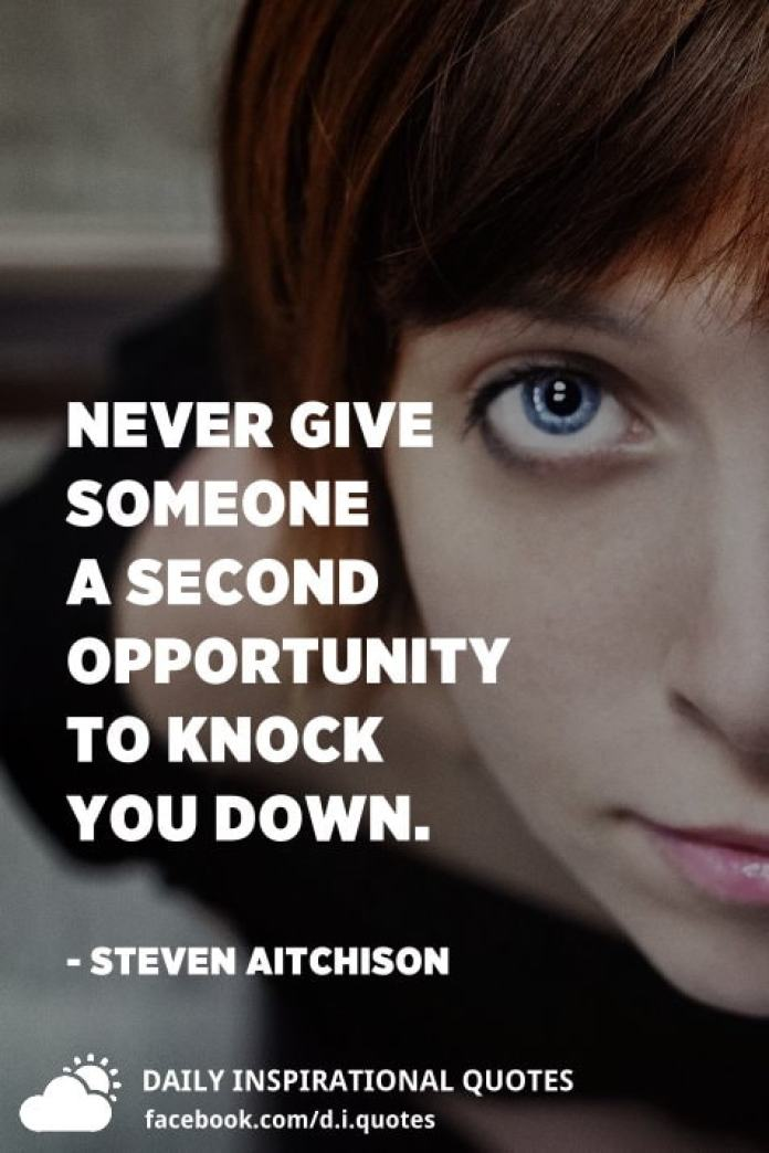 Never give someone a second opportunity to knock you down. - Steven Aitchison