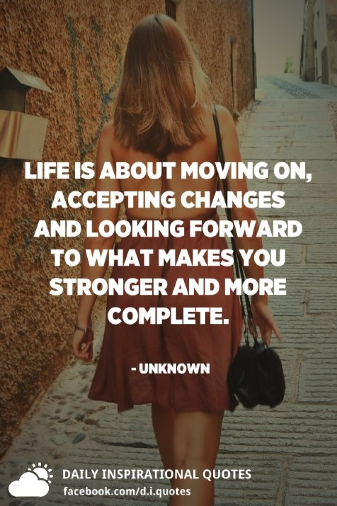 Life is about moving on, accepting changes and looking forward to what makes you stronger and more complete. - Unknown