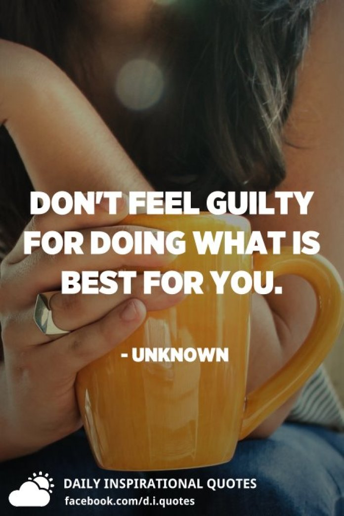 Don't feel guilty for doing what is best for you. - Unknown