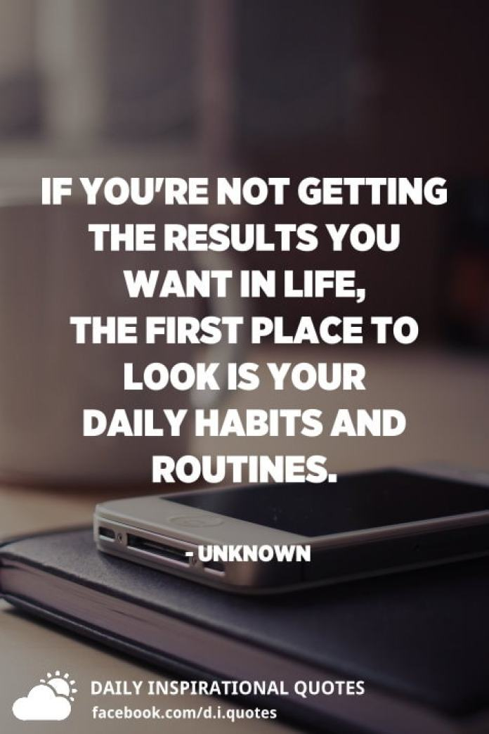 If you're not getting the results you want in life, the first place to look is your daily habits and routines. - Unknown