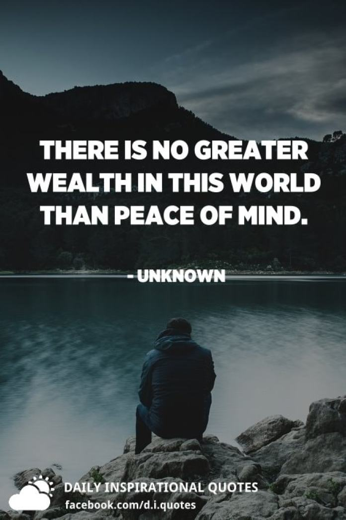 There is no greater wealth in this world than peace of mind. - Unknown