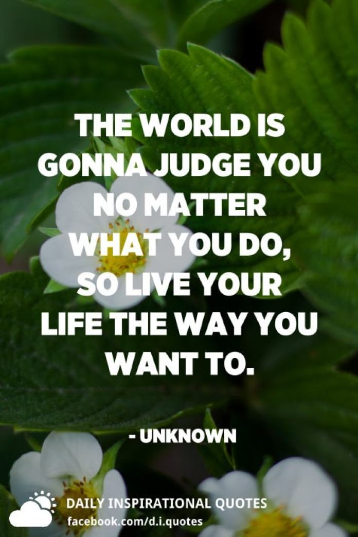 The world is gonna judge you no matter what you do, so live your life the way you want to. - Unknown