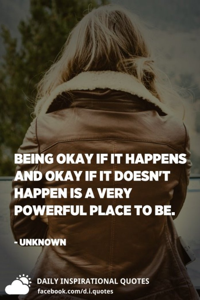 Being okay if it happens and okay if it doesn't happen is a very powerful place to be. - Unknown
