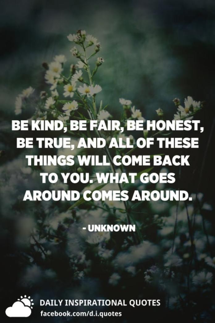 Be kind, be fair, be honest, be true, and all of these things will come back to you. What goes around comes around. - Unknown