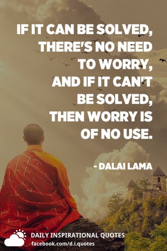 If it can be solved, there's no need to worry, and if it can't be solved, then worry is of no use. - Dalai Lama