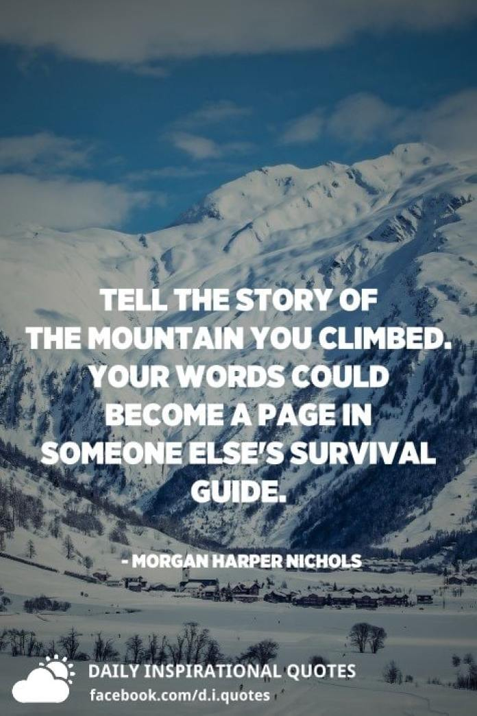 Tell the story of the mountain you climbed. Your words could become a page in someone else's survival guide. - Morgan Harper Nichols
