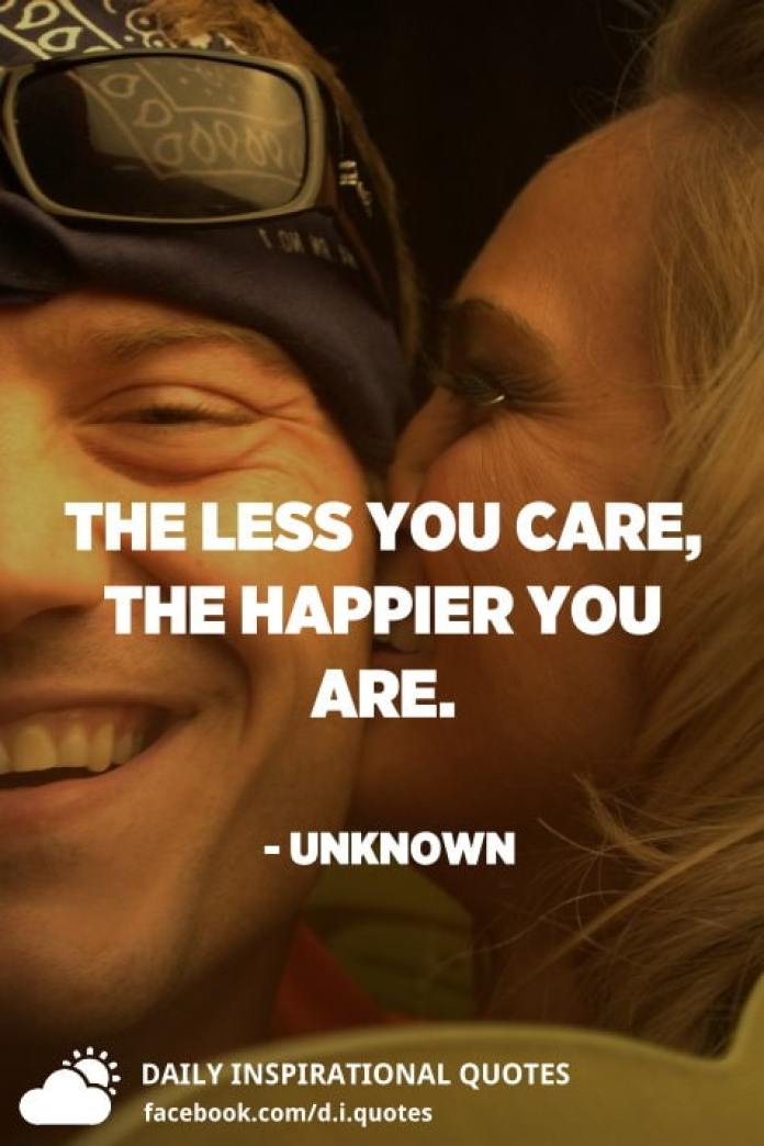The less you care, the happier you are. - Unknown