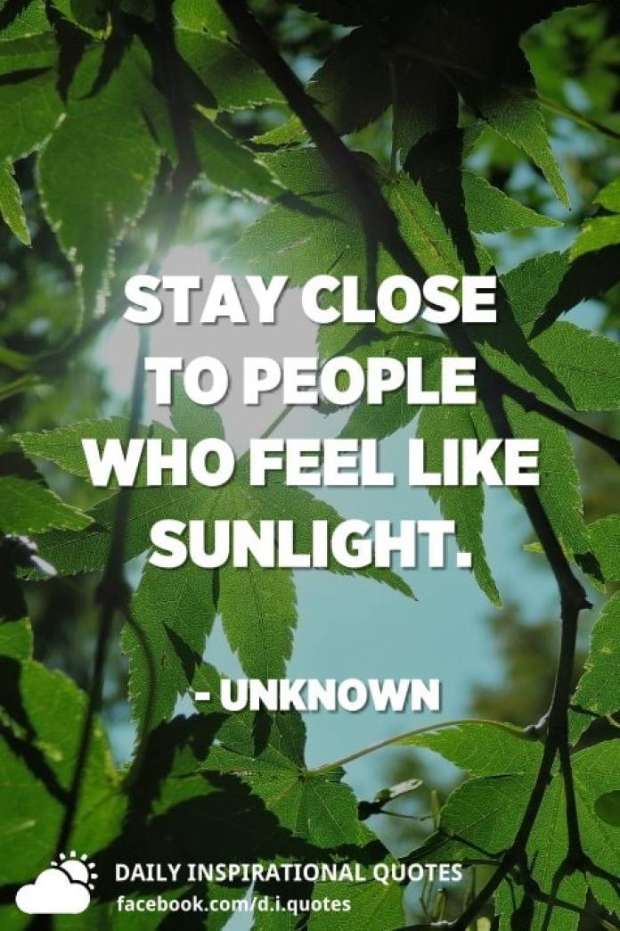 Stay close to people who feel like sunlight. - Unknown