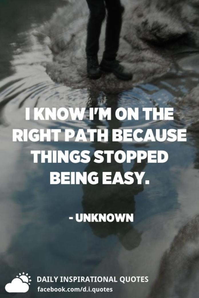 I know I'm on the right path because things stopped being easy. - Unknown