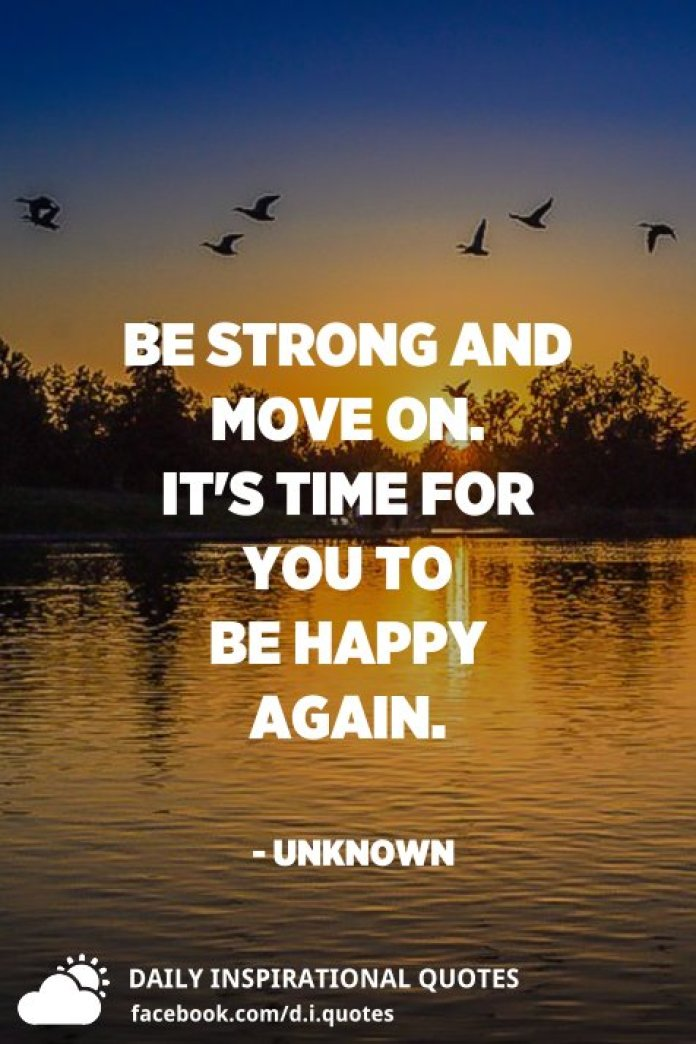 Be strong and move on. It's time for you to be happy again. - Unknown
